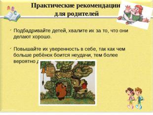 Практические рекомендации для родителей Подбадривайте детей, хвалите их за то