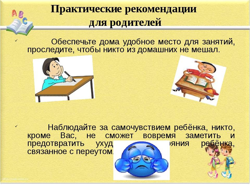 Практические рекомендации для родителей Обеспечьте дома удобное место для зан...