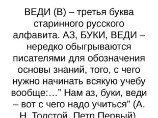 ВЕДИ (В) – третья буква старинного русского алфавита. АЗ, БУКИ, ВЕДИ – нередк