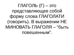 ГЛАГОЛЬ (Г) – это представляющее собой форму слова ГЛАГОЛАТИ (говорить). В вы