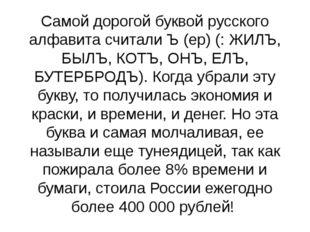 Самой дорогой буквой русского алфавита считали Ъ (ер) (: ЖИЛЪ, БЫЛЪ, КОТЪ, ОН