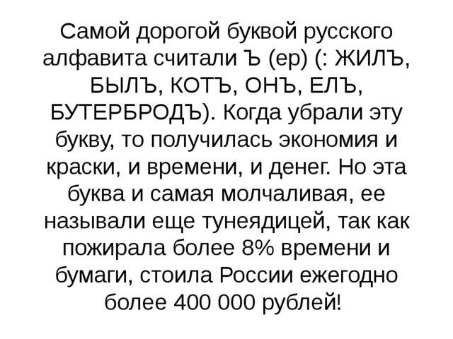 Самой дорогой буквой русского алфавита считали Ъ (ер) (: ЖИЛЪ, БЫЛЪ, КОТЪ, ОН...