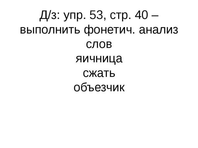 Д/з: упр. 53, стр. 40 – выполнить фонетич. анализ слов яичница сжать объезчик