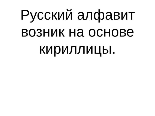 Русский алфавит возник на основе кириллицы.