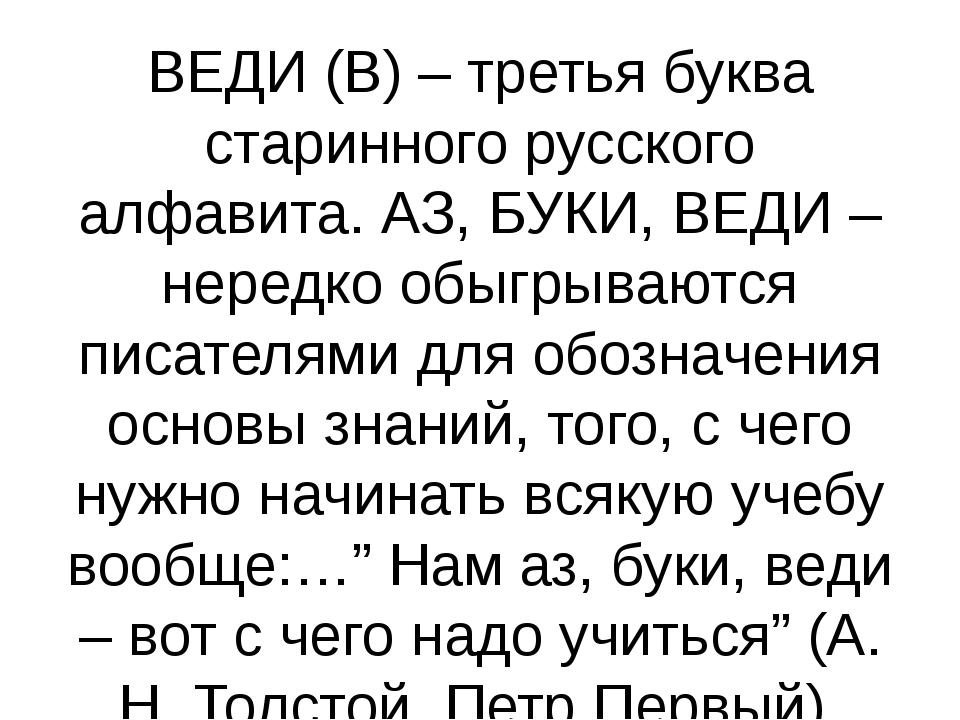 ВЕДИ (В) – третья буква старинного русского алфавита. АЗ, БУКИ, ВЕДИ – нередк...