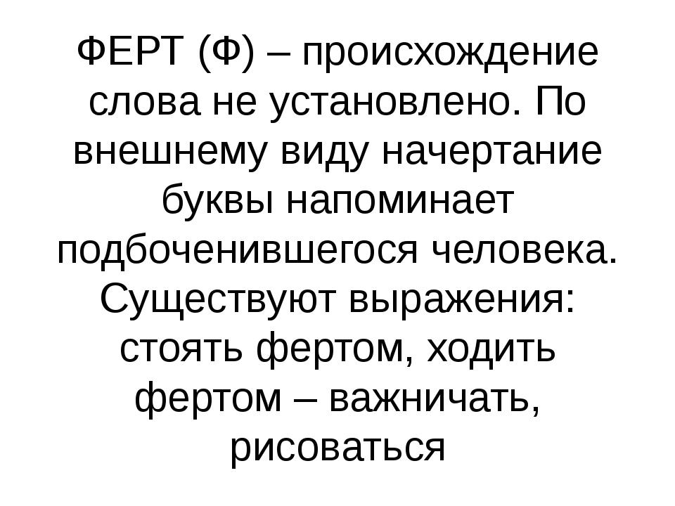 ФЕРТ (Ф) – происхождение слова не установлено. По внешнему виду начертание бу...
