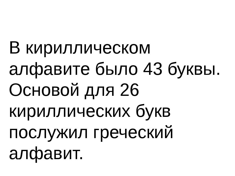 В кириллическом алфавите было 43 буквы. Основой для 26 кириллических букв по...