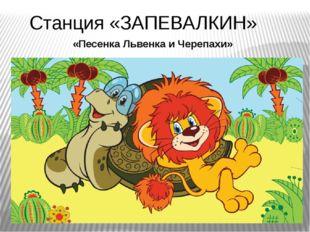 «Песенка Львенка и Черепахи» Станция «ЗАПЕВАЛКИН»