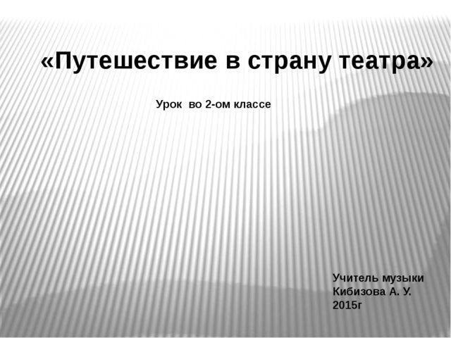 «Путешествие в страну театра» Урок во 2-ом классе Учитель музыки Кибизова А....