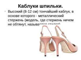 Каблуки шпильки. Высокий (8-12 см) тончайший каблук, в основе которого - мета