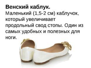 Венский каблук. Маленький (1,5-2 см) каблучок, который увеличивает продольный