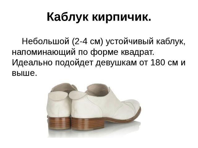 Каблук кирпичик. Небольшой (2-4 см) устойчивый каблук, напоминающий по форме...