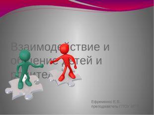 Взаимодействие и общение детей и родителей Ефременко Е.В., преподаватель ГПО
