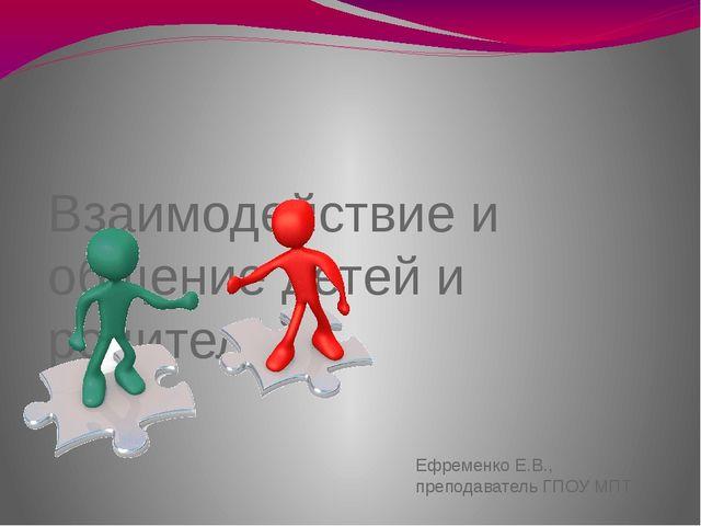 Взаимодействие и общение детей и родителей Ефременко Е.В., преподаватель ГПО...