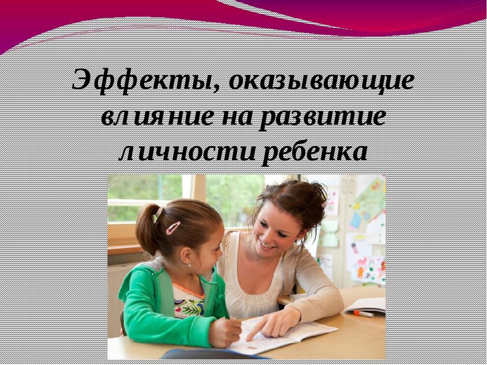 Эффекты, оказывающие влияние на развитие личности ребенка