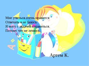 Артем К. Мне учиться очень нравится Отвечать я не боюсь Я могу с задачей спра