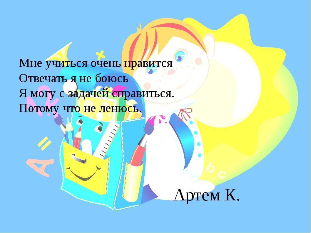 Артем К. Мне учиться очень нравится Отвечать я не боюсь Я могу с задачей спра...