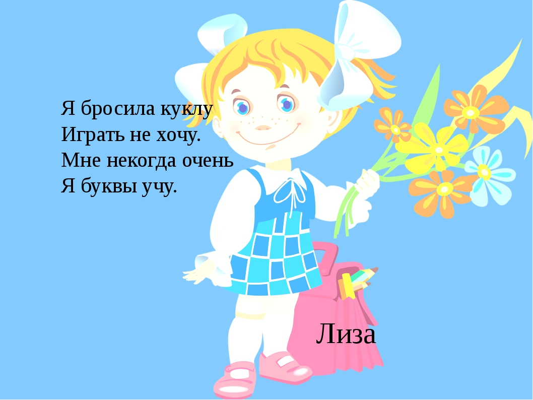 Лиза Я бросила куклу Играть не хочу. Мне некогда очень Я буквы учу.