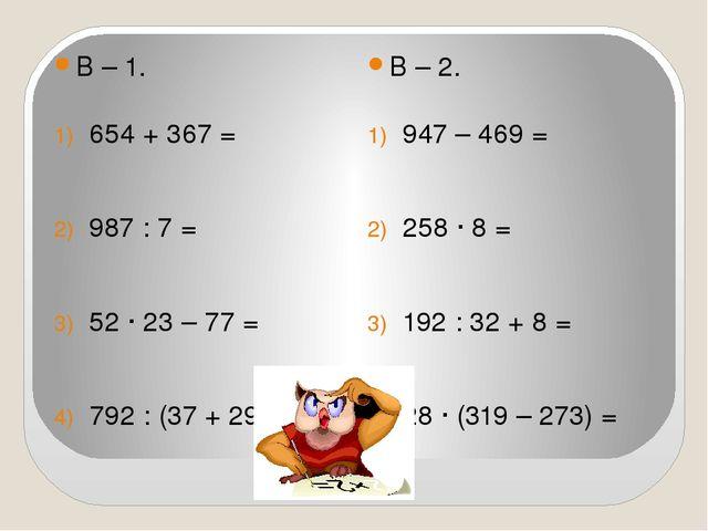 В – 1. В – 2. 654 + 367 = 987 : 7 = 52 ∙ 23 – 77 = 792 : (37 + 29) = 947 – 4...