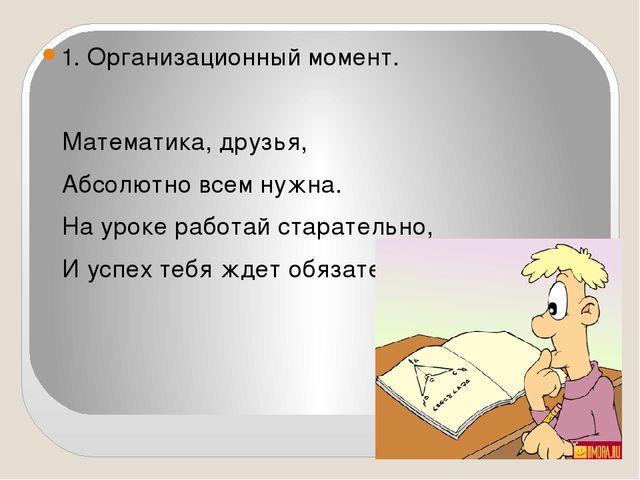 1. Организационный момент. Математика, друзья, Абсолютно всем нужна. На урок...