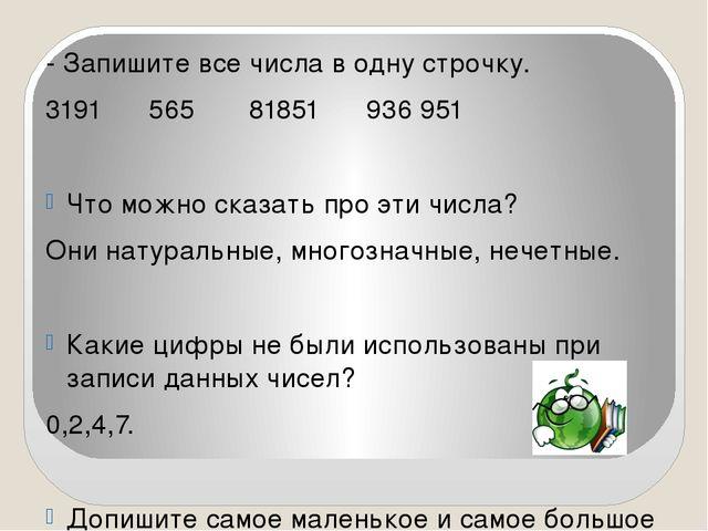 - Запишите все числа в одну строчку. 3191 565 81851 936 951 Что можно сказат...