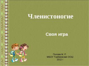 Членистоногие Своя игра Попова М. Р. МБОУ Торбеевская ООШ 2012 г
