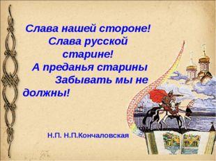 Слава нашей стороне! Слава русской старине! А преданья старины Забывать мы не