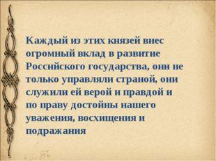 Каждый из этих князей внес огромный вклад в развитие Российского государства,