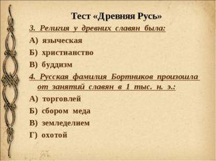 Тест «Древняя Русь» 3. Религия у древних славян была: А) языческая Б) христиа