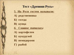 Тест «Древняя Русь» 5. На Руси гостем называли: А) родственника Б) соседа В)