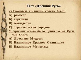 Тест «Древняя Русь» 7.Основным занятием славян было: А) ремесло Б) торговля В