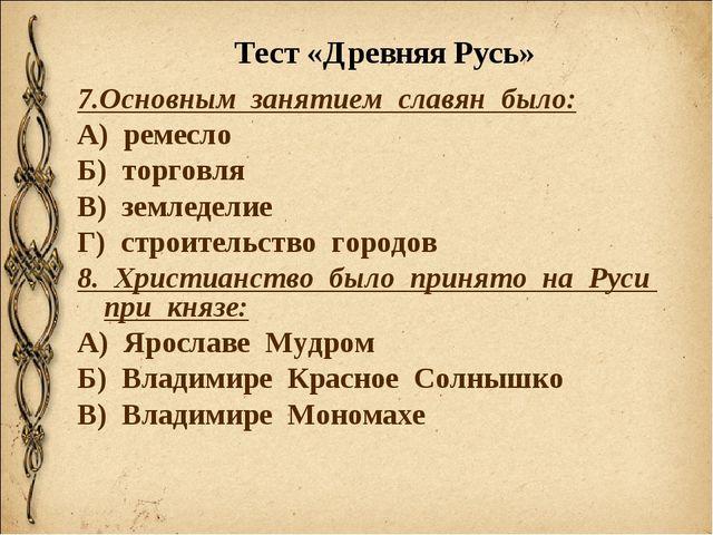 Тест «Древняя Русь» 7.Основным занятием славян было: А) ремесло Б) торговля В...