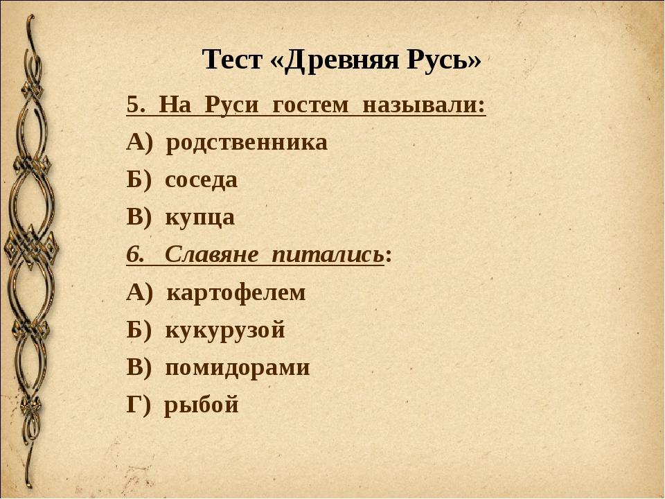 Тест «Древняя Русь» 5. На Руси гостем называли: А) родственника Б) соседа В)...