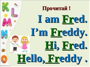 Прочитай ! I am Fred. I'm Freddy. Hi, Fred. Hello, Freddy .