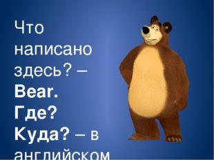Что написано здесь? – Bear. Где? Куда? – в английском –Where?