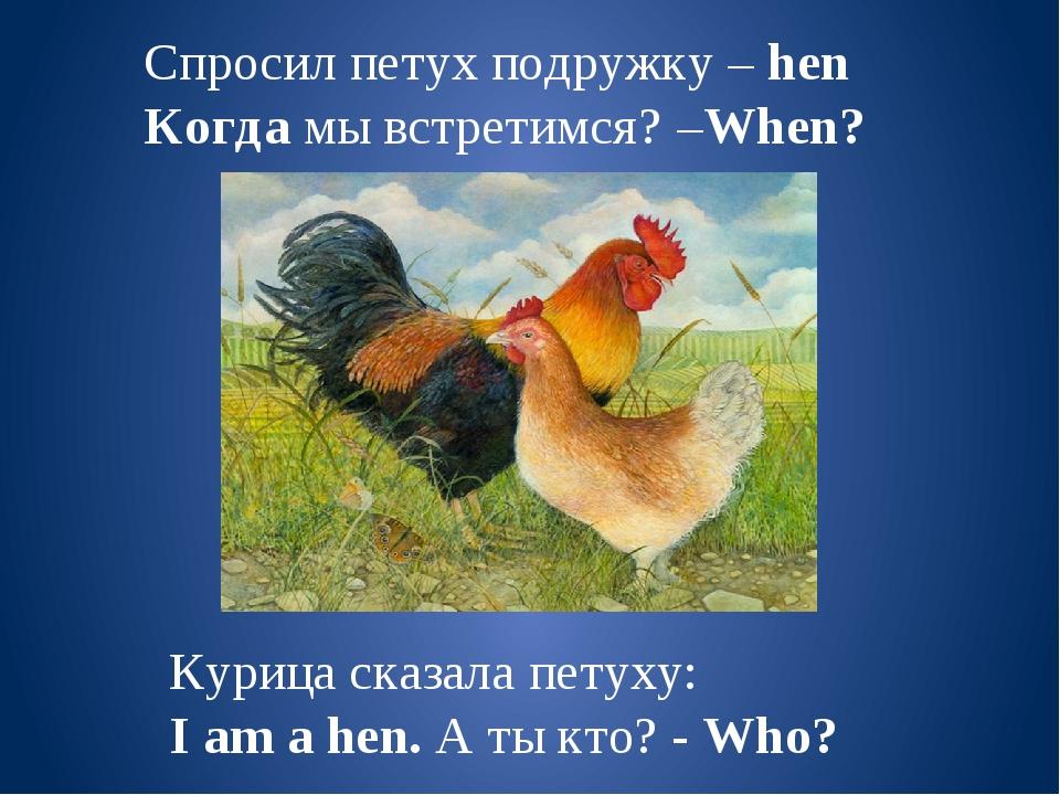 Спросил петух подружку – hen Когда мы встретимся? –When? Курица сказала петух...