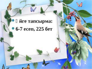 Үйге тапсырма: 6-7 есеп, 225 бет