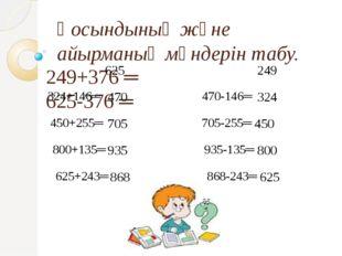 Қосындының және айырманың мәндерін табу. 249+376 ═ 625-376 ═ 324+146═ 470-146