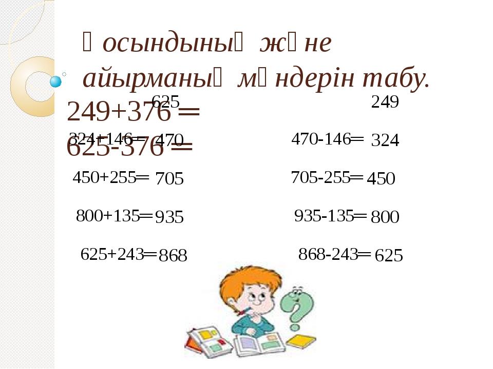 Қосындының және айырманың мәндерін табу. 249+376 ═ 625-376 ═ 324+146═ 470-146...