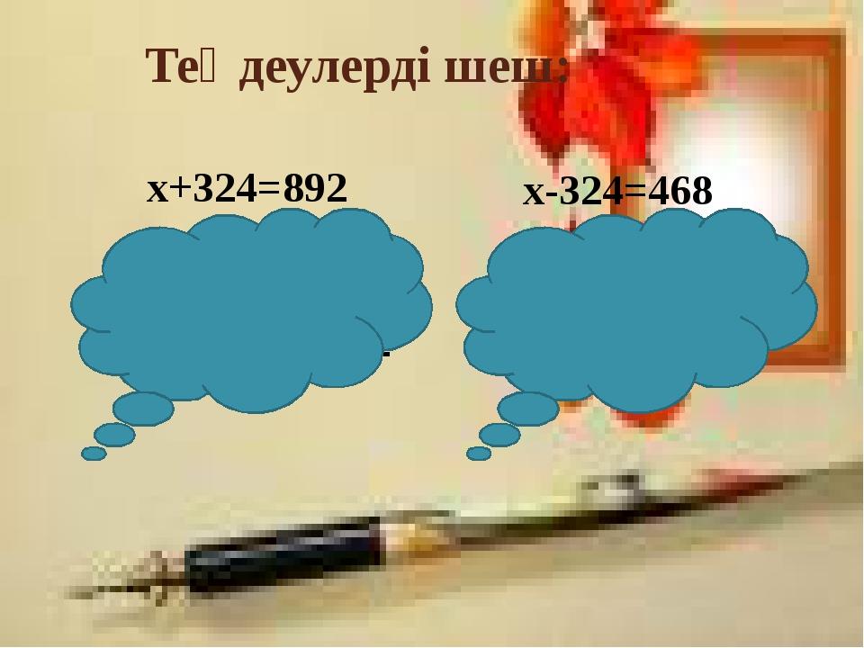 Теңдеулерді шеш: х+324=892 х=892-324 х=568 568+324=892 х-324=468 х=468+324 х=...