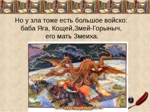 Но у зла тоже есть большое войско: баба Яга, Кощей,Змей-Горыныч, его мать Зме