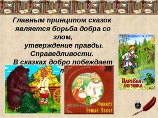 Главным принципом сказок является борьба добра со злом, утверждение правды. С