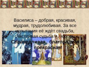 Василиса – добрая, красивая, мудрая, трудолюбивая. За все испытания её ждёт с