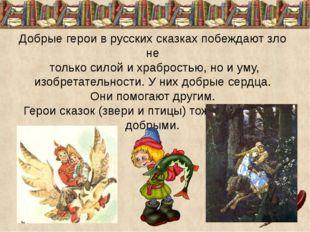 Добрые герои в русских сказках побеждают зло не только силой и храбростью, н