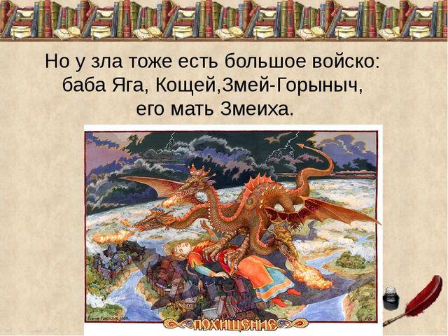 Но у зла тоже есть большое войско: баба Яга, Кощей,Змей-Горыныч, его мать Зме...