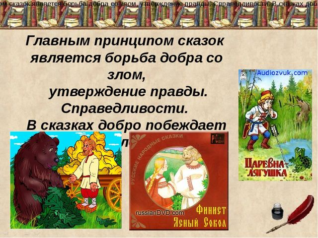 Главным принципом сказок является борьба добра со злом, утверждение правды. С...