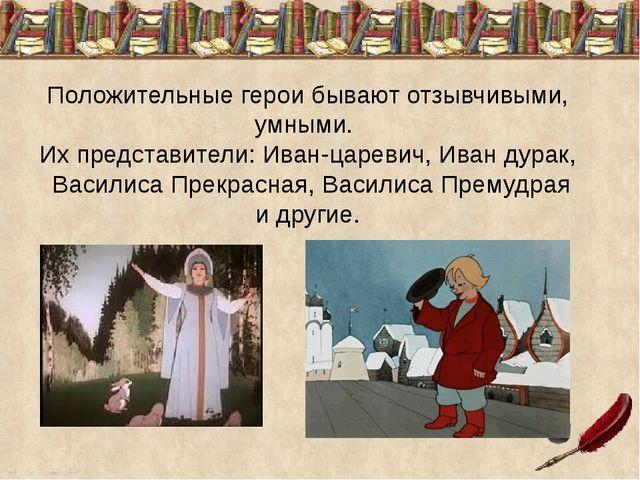 Положительные герои бывают отзывчивыми, умными. Их представители: Иван-царев...