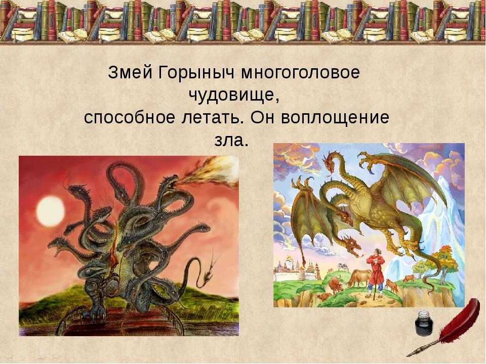 Змей Горыныч многоголовое чудовище, способное летать. Он воплощение зла.