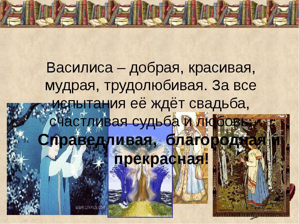 Василиса – добрая, красивая, мудрая, трудолюбивая. За все испытания её ждёт с...