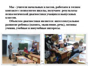 Мы - учителя начальных классов, работаем в тесном контакте с психологом школ